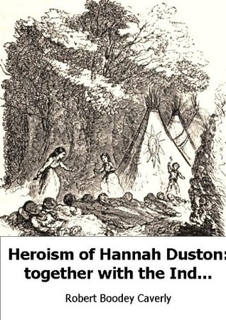 Heroism of Hannah Duston: together with the Indian Wars of New England  by  Robert B. Caverly