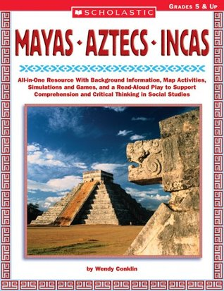 Mayas • Aztecs • Incas: All-in-One Resource With Background Information, Map Activities, Simulations and Games, and a Read-Aloud Play to Support Comprehension and Critical Thinking in Social Studies  by  Wendy Conklin