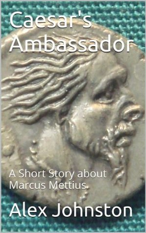 Caesars Ambassador (The Marcus Mettius Series Book 1)  by  Alex Johnston