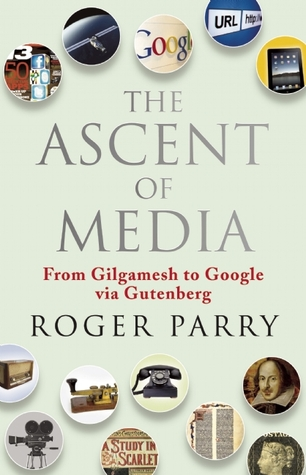 The Ascent of Media: From Gilgamesh to Google Via Gutenberg Roger Parry