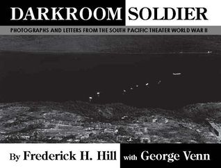 Darkroom Soldier: Photographs and Letters from the South Pacific Theater World War II Frederick H. Hill