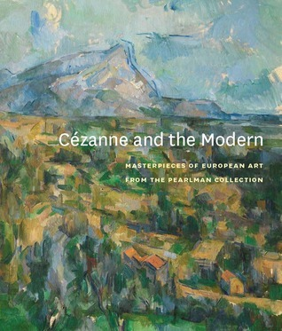 Cézanne and the Modern: Masterpieces of European Art from the Pearlman Collection  by  Rachael Z. DeLue