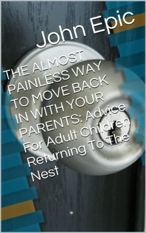 THE ALMOST PAINLESS WAY TO MOVE BACK IN WITH YOUR PARENTS: Advice For Adult Children Returning To The Nest John Epic