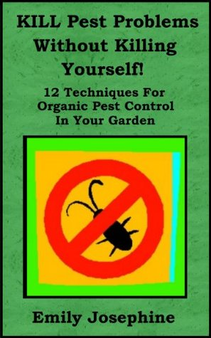 Kill Pest Problems Without Killing Yourself: 12 Techniques For Organic Pest Control In Your Garden Emily Josephine