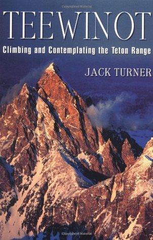 Teewinot: Climbing and Contemplating the Teton Range Jack Turner