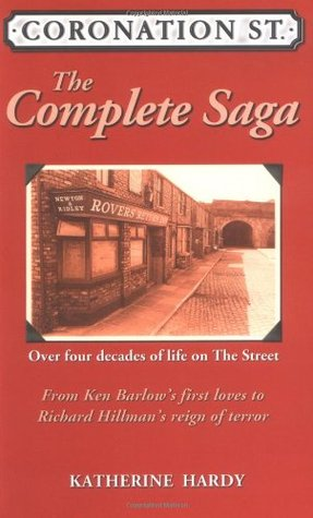 Coronation Street: The Complete Saga- Over Four Decades of Life on the Street  by  Katherine Hardy