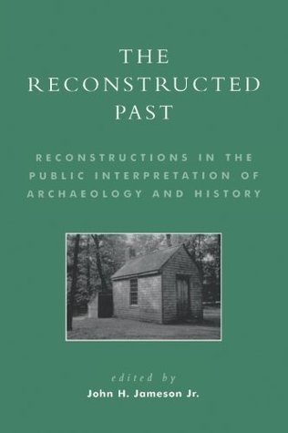 The Reconstructed Past: Reconstructions in the Public Interpretation of Archaeology and History  by  John H. Jameson