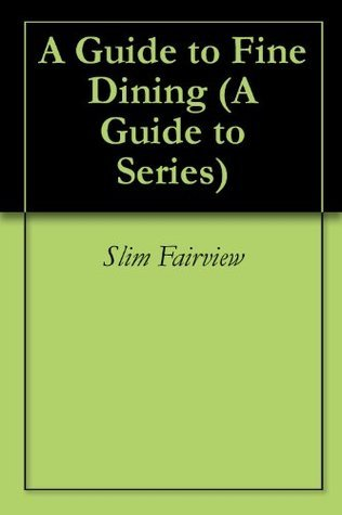 A Guide to Fine Dining (A Guide to Series)  by  Slim Fairview