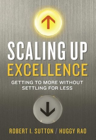 Scaling Up Excellence: Getting to More Without Settling For Less Robert I. Sutton