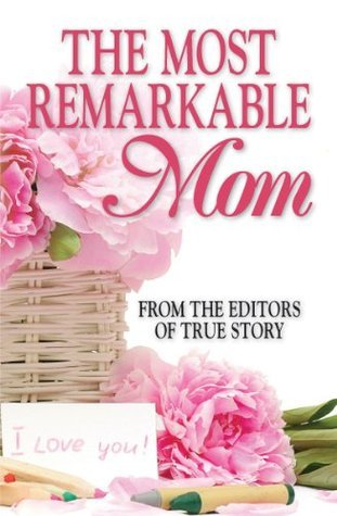 The Most Remarkable Mom The Editors of True Story and True Confessions