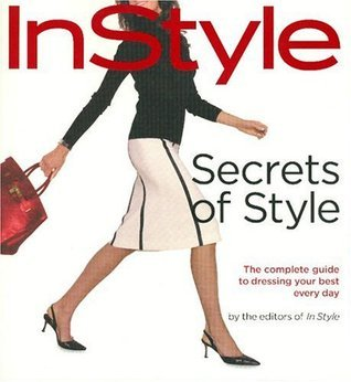 InStyle: Secrets of Style: The Complete Guide to Dressing Your Best Every Day InStyle Magazine