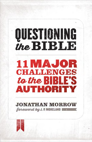 Questioning the Bible: 11 Major Challenges to the Bibles Authority Jonathan Morrow