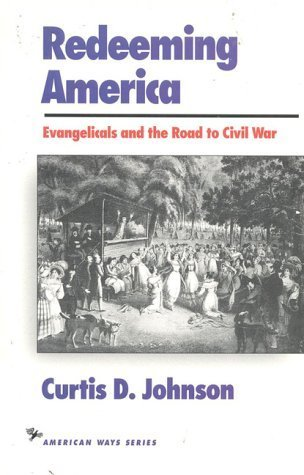 Redeeming America: Evangelicals and the Road to Civil War  by  Curtis D. Johnson