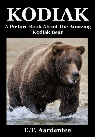 Kodiak: A Picture Book about the Amazing Kodiak Bear  by  E.T. Aardentee