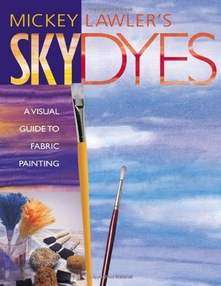 Skydyes: A Visual Guide to Fabric Painting Mickey Lawler