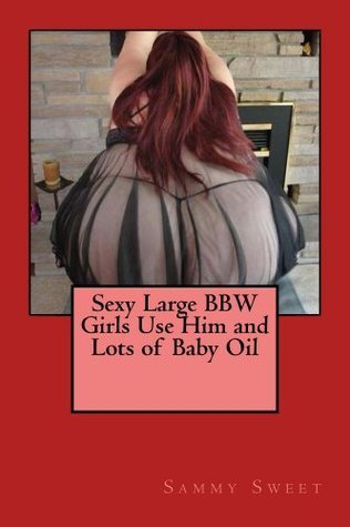 Sexy Large BBW Girls Use Him and Lots of Baby Oil Sammy Sweet