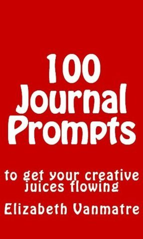 100 Journal Prompts to Get Your Creative Juices Flowing  by  Elizabeth Vanmatre