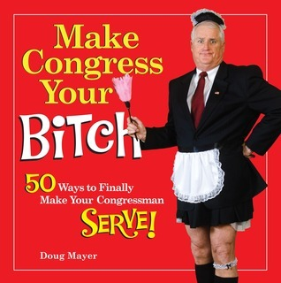 Make Congress Your Bitch: 50 Ways to Finally Make Your Congressman Serve! Doug Mayer