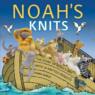 Noahs Knits: Create the Story of Noahs Ark with 16 Knitted Projects  by  Fiona Goble