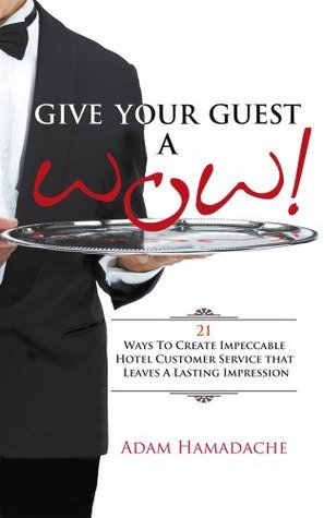 Give Your Guest A Wow!: 21 ways to create impeccable hotel customer service that leaves a lasting impression  by  Adam Hamadache