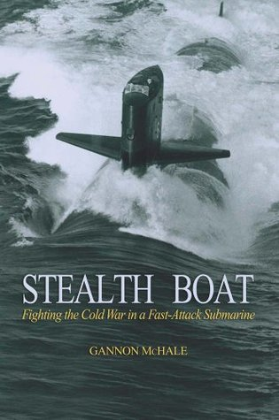 Stealth Boat: Fighting the Cold War in a Fast Attack Submarine Gannon Mchale