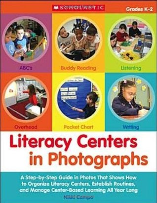 Literacy Centers in Photographs: A Step-by-Step Guide in Photos That Shows How to Organize Literacy Centers, Establish Routines, and Manage Center-Based Learning All Year Long  by  Nikki Campo