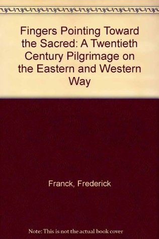 Fingers Pointing Toward the Sacred: A Twentieth Century Pilgrimage on the Eastern and Western Way  by  Frederick Franck