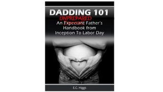Dadding 101: An Unprepared Fathers Handbook from Inception to Labor Day  by  E.C. Higgs