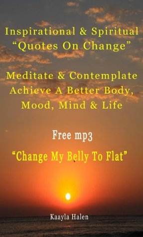 Inspirational & Spiritual Quotes on Change, Meditate & Contemplate To Achieve A Better Body, Mood, Mind & Life, FREE mp3 Change Your Belly To Flat Kaayla Halen