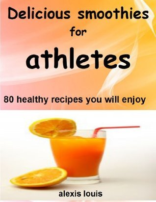 Delicious smoothies for athletes: 80 healthy recipes you will enjoy  by  alexis louis