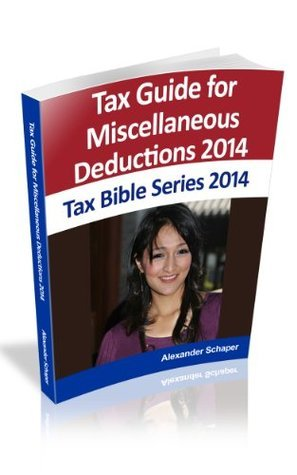 TAX GUIDE For Schedule A and Miscellaneous Deductions 2014 (Tax Bible Series) Alexander Schaper