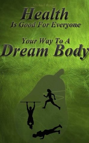 Health Is Good For Everyone Your Way To A Dream Body  by  Michael Ringel
