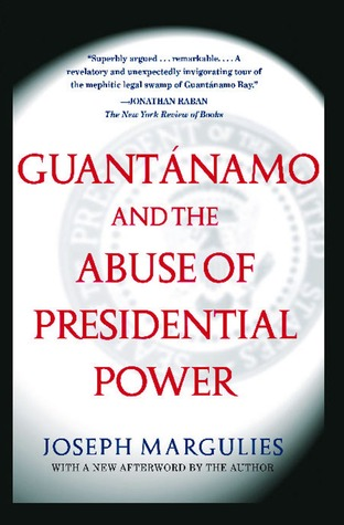 Guantanamo and the Abuse of Presidential Power: Guantanamo and the Abuse of Presidential Power  by  Joseph Margulies