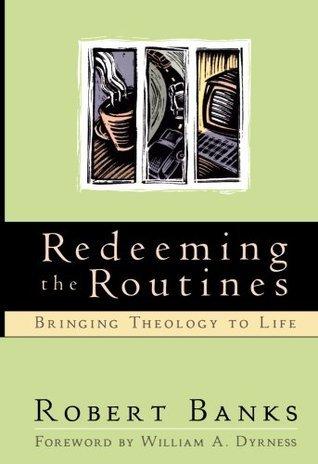Redeeming the Routines: Bringing Theology to Life Robert Banks