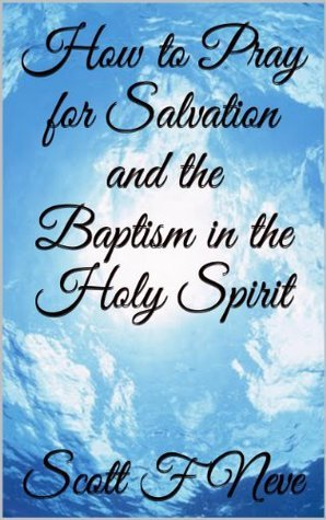 How to Pray for Salvation and the Baptism in the Holy Spirit  by  Scott F. Neve