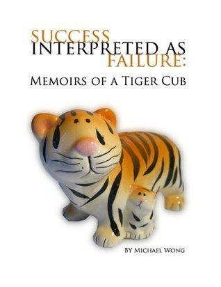 Success Interpreted as Failure: Memoirs of a Tiger Cub  by  Michael Wong