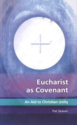 Eucharist as Covenant: An Aid to Christian Unity Pat Seaver