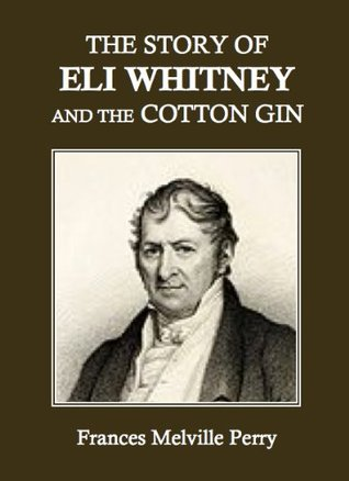 The Story of Eli Whitney and the Cotton Gin Frances M. Perry