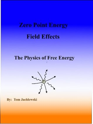 Zero Point Energy Field Effects-The Physics of Free Energy  by  Tom Jachlewski