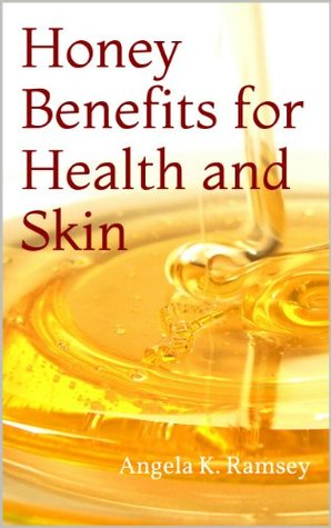Honey Benefits for Health and Skin  by  Angela K. Ramsey