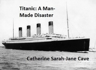 Titanic: A Man-Made Disaster  by  Catherine Sarah-Jane Cave