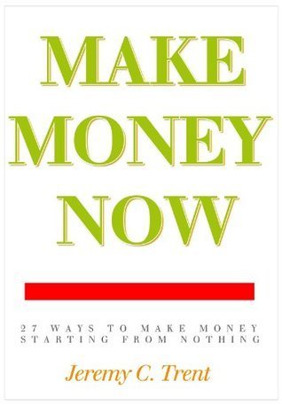 Make Money Now - 27 Easy Ways to Make Money Starting from Nothing Jeremy C. Trent