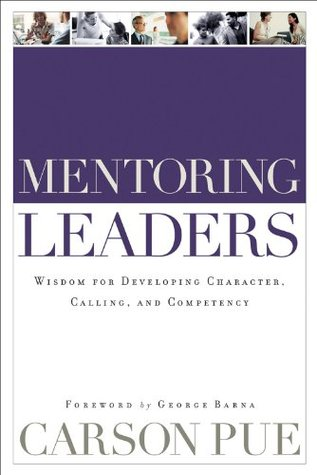 Mentoring Leaders: Wisdom for Developing Character, Calling, and Competency Carson Pue