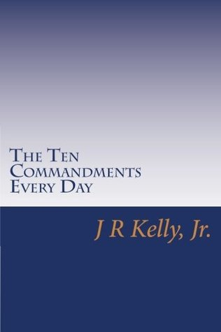 THE TEN COMMANDMENTS EVERY DAY  by  J.R. Kelly Jr.