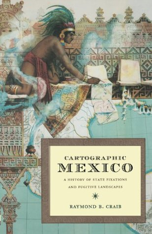 Cartographic Mexico: A History of State Fixations and Fugitive Landscapes  by  Raymond B. Craib