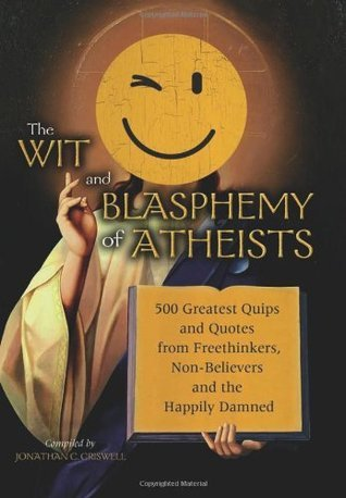 Wit and Blasphemy of Atheists: 500 Greatest Quips and Quotes from Freethinkers, Non-Believers and the Happily Damned  by  Jonathan C. Criswell