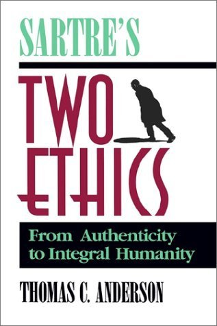 Sartres Two Ethics: From Authenticity to Integral Humanity Thomas C. Anderson
