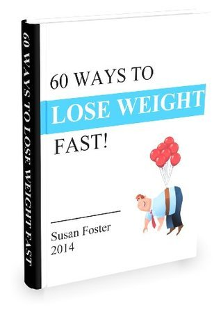 60 WAYS TO LOSE WEIGHT: 60 Powerful, Unique, and Proven Ways to Lose Weight Fast  by  Susan Foster
