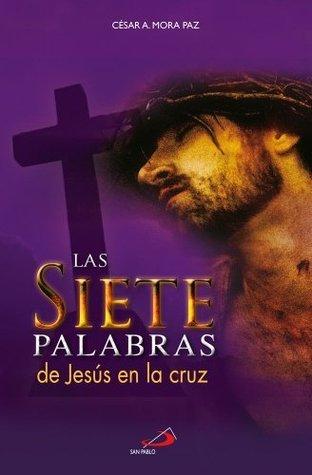 Las 7 palabras de Jesús en la cruz  by  César A. Mora Paz