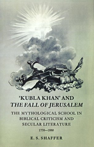 Kubla Khan and the Fall of Jerusalem: The Mythological School in Biblical Criticism and Secular Literature 1770-1880 E.S. Shaffer